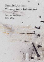 JIMMIE DURHAM: WAITING TO BE INTERRUPTED. SELECTED WRITINGS 1993–2012