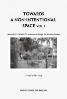 Sou Fujimoto: Towards a Non-intentional Space Vol 1