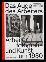 Das Auge des Arbeiters. Arbeiterfotografie und Kunst um 1930