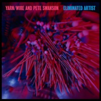Yarn / Wire and Pete Swanson: Eliminated Artist