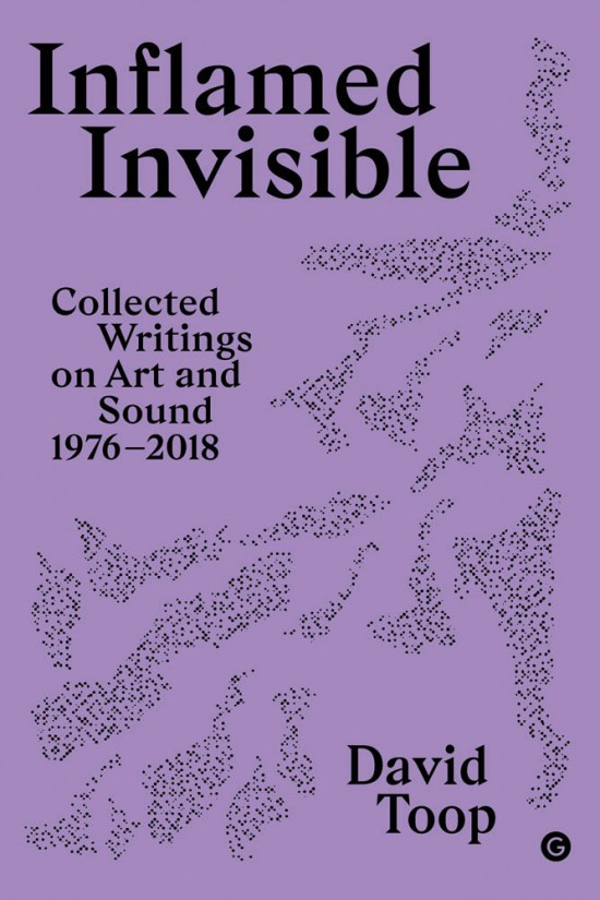 inflamed-invisible-collected-writings-on-art-and-sound-1976-2018-david-toop-goldsmiths-press-sonics-series-9781912685165