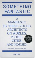 Something Fantastic. A Manifesto by Three Young Architects on Worlds, People, Cities, And Houses.