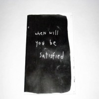 When will you be satisfied?